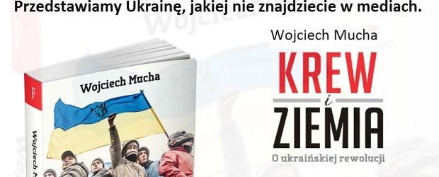 """Spotkania z red. Wojciechem Muchą autorem książki """"Krew i ziemia"""" o ukraińskiej rewolucji, 4-6 marca"""